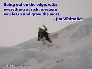 """""""Being out on the edge, with everything at risk, is where you learn and grow the most."""" -- Jim Whittaker"""